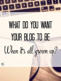 Who Do You Want Your Blog To Be When It Grows Up How are you going to get there