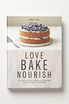 Love, Bake, Nourish: Healthier cakes and desserts full of fruit and flavor: Amber Rose, Ali Allen Amber Rose, Pavlova, Sweet Paul, Blueberry Cake, Healthy Cake, Healthy Baking, This Is A Book, Biscuits, No Bake Desserts