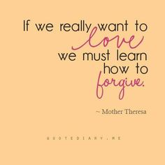 If we really want to love, we must learn how to forgive. - Mother Theresa