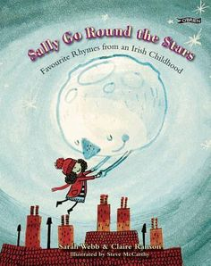Sally Go Round the Stars: Favourite Rhymes from an Irish Childhood, by Sarah Webb & Claire Ranson, illustrated by Steve McCarthy — illustrated collection of favourite nursery rhymes known and loved throughout Ireland. It includes favourite international, British and Irish rhymes as well as special Irish favourites.
