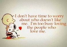 I don't have time to worry about who doesn't love me. In too busy loving the people who love me. Great Quotes, Quotes To Live By, Me Quotes, Funny Quotes, Inspirational Quotes, Motivational, Cartoon Quotes, Sign Quotes, Charlie Brown Quotes