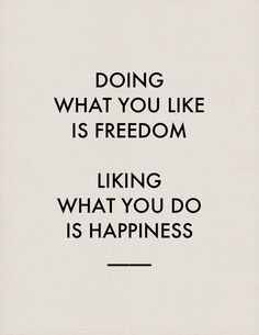 Doing what you like is freedom. Like what you do is happiness.