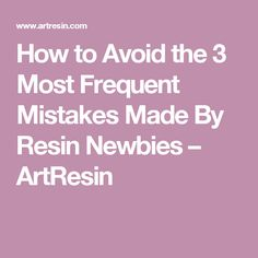 How to Avoid the 3 Most Frequent Mistakes Made By Resin Newbies – ArtResin