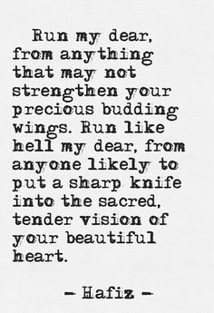 Run my dear, from anything that may not strengthen your precious budding wings. Run like hell my dear, from anyone likely to put a sharp knife into the sacred tender vision of your beautiful soul. -Hafiz