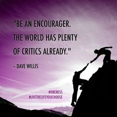"""Be an encourager. The world has plenty of critics already.""– Dave Willis"