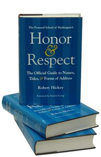 "I highly recommend this book and Web site: ""The Protocol School of Washington's Honor & Respect:  The Official Guide to Names, Titles, and Forms of Address,"" by Robert Hickey."