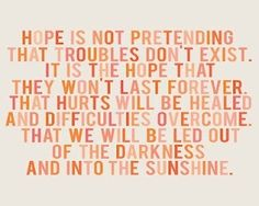 """hope is not pretending that troubles don't exist. it is the hope that they won't last forever.  that hurts will be healed and difficulties overcome.  that we will be led out of the darkness.  and into the sunshine."""