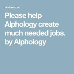 Please help Alphology create much needed jobs. by Alphology How To Raise Money, Create