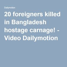 20 foreigners killed in Bangladesh hostage carnage! - Video Dailymotion
