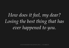 How does it feel, my dear? Losing the best thing that has ever happened to you.