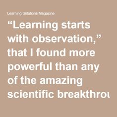 """""""Learning starts with observation,"""" that I found more powerful than any of the amazing scientific breakthroughs that he shared.  How much observation do we have into the reasons an eLearning course was designed the way it was, or the reasons it was produced at all? What hindrances to availability prevent that course from being observable and consumable by its learners? How much observation does the business side of your organization have into how training's efforts are truly impacting the…"""