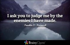 I ask you to judge me by the enemies I have made. - Franklin D. Roosevelt