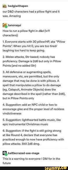 """Our D&D characters had a pillow fight and it was. Amazing How to run a pillow fight in d&d characters): Everyone starts with 30 pilloleP, aka """"Pillow Points"""". When you hit you are too tired/ laughing too hard to keep going. Dungeons And Dragons Memes, Dungeons And Dragons Homebrew, Dnd Dragons, Writing Prompts, Writing Tips, Dnd Stories, Dnd Funny, Dragon Memes, Dnd 5e Homebrew"""