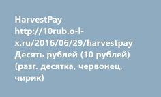 http://10rub.o-l-x.ru/2016/06/29/harvestpay/  HarvestPay http://10rub.o-l-x.ru/2016/06/29/harvestpay Десять рублей (10 рублей) (разг. десятка, червонец, чирик)