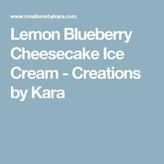 Lemon Blueberry Cheesecake Ice Cream - Creations by Kara