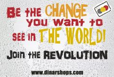 Be the CHANGE you want to see in the World! Join the REVOLUTION!  http://www.dinarshops.com/form-to-join-us.html