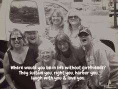 Where would you be in life without girlfriends? they sustain you, right you, harbor you,laugh with you & love you.