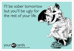 Funny Confession Ecard: I'll be sober tomorrow but you'll be ugly for the rest of your life.