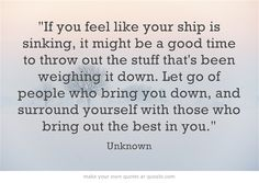 If you feel like your ship is sinking, it might be a good time to throw out the stuff that's been weighing it down. Let go of people who bring you down, and surround yourself with those who bring out the best in you.#gloriafellows