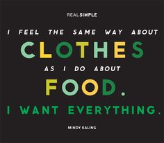 I feel the same way about clothes as I do about food. I want everything. - Mindy Kaling. Truer words were never spoken!
