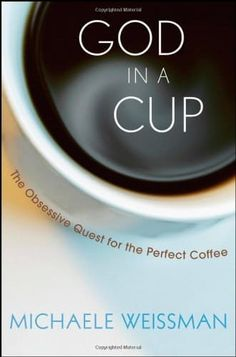 God in a Cup: The Obsessive Quest for the Perfect Coffee Book annotation not available for this title.Title: God in a CupAuthor: Weissman, MichaelePublisher: John Wiley & Sons IncPublication Date: of Pages: Type: HARDCOVERLibrary of Congress: 2008001363 Chevy Chase, Coffee Lab, Best Coffee, Coffee Mugs, Green Mountain, Bowls, Coffee Business, Best Beans, Journey