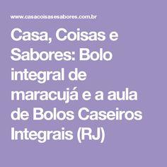 Casa, Coisas e Sabores: Bolo integral de maracujá e a aula de Bolos Caseiros Integrais (RJ)
