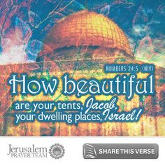 Numbers 24:5     How beautiful are your tents, Jacob,  your dwelling places, Israel!    Leave your PRAYERS below and encourage others to pray for peace in Jerusalem when you LIKE and SHARE this verse.