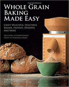 Whole Grain Baking Made Easy: Craft Delicious, Healthful Breads, Pastries, Desserts, and More - Including a Comprehensive Guide to Grinding Grains: Tabitha Alterman, Tim Nauman: 0752748345980: Books - Amazon.ca