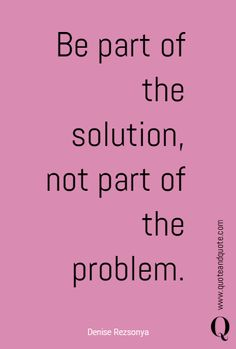 Be part of the solution, not part of the problem. Quotes To Live By, Me Quotes, Motivational Quotes, Inspirational Quotes, New Years Eve Quotes, Problem Quotes, Positive Thoughts, Random Thoughts, Self Advocacy