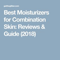 Best Moisturizers for Combination Skin: Reviews & Guide (2018)