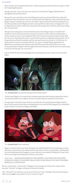 """pinesonfire:....stariousfalls: Oh yes, I noticed this. """"Great Uncle"""" is Dipper's term of respect for Ford as the Author of the Journals. """"Grunkle"""" is Dipper calling out to Ford as his family."""