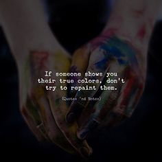 If someone shows you their true colors, don't try to repaint them. —via http://ift.tt/2eY7hg4