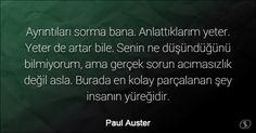 Özlü Sözler | Paul Auster Sözleri | Ayrıntıları sorma bana. Anlattıklarım yeter. Yeter de artar bile. Senin ne düşündüğünü bilmiyorum, ama gerçek sorun acımasızlık değil asla. Burada en kolay parçalanan şey insanın yüreğidir.