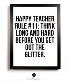 """Happy Teacher Rule Think long and hard before you get out the glitter."" FROM: But we can't have elementary school without glitter! Teacher Humour, Teaching Humor, Teaching Quotes, Teacher Memes, My Teacher, Teacher Sayings, Funny Teacher Quotes, What Is A Teacher, Teaching Ideas"