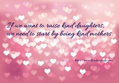 Kindness starts at home - kids see how we behave with our friends and towards their friends.   Quote taken from the article Raising a Kind Daughter by http://www.karikampakis.com/.  #Quotesformom