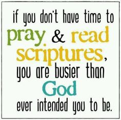 if you don't have time to pray and read scriptures, you are busier than God ever intended you to be.