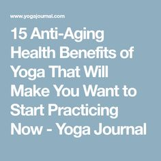 15 Anti-Aging Health Benefits of Yoga That Will Make You Want to Start Practicing Now - Yoga Journal