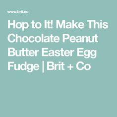 Hop to It! Make This Chocolate Peanut Butter Easter Egg Fudge | Brit + Co