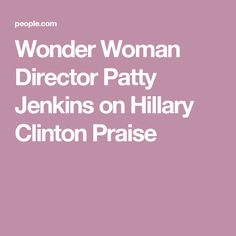 Wonder Woman Director Patty Jenkins on Hillary Clinton Praise