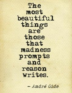 The most beautiful things are those that's sends prompts and reason writes.  - Andre Gide