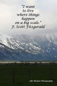 """""""I want to live where things happen on a big scale.""""  -- F. Scott Fitzgerald – On image of TETON MOUNTAINS in WYOMING -- Explore quotes on the grace and power of life's journey at http://www.examiner.com/article/travel-a-road-of-literate-quotes-about-the-journey"""