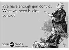 We have enough gun control....What we need is control!