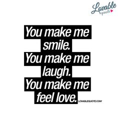 """You make me smile. You make me laugh. You make me feel love."""