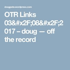 OTR Links 03/08/2017 – doug — off the record
