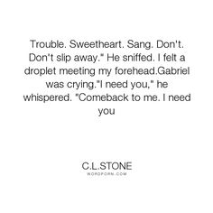 """C.L.Stone - """"Trouble. Sweetheart. Sang. Don't. Don't slip away."""" He sniffed. I felt a droplet..."""". sweet, gabriel, heart-melting, the-academy"""