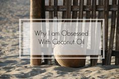 Why I Am Obsessed With Coconut Oil