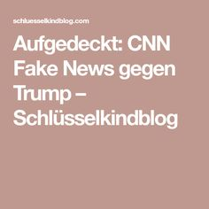 Aufgedeckt: CNN Fake News gegen Trump – Schlüsselkindblog