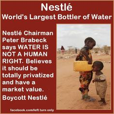 Watch the video in this link where the CEO of Nestlé states water is not a human right, but rather a food product meant to have value.   Nestlé chairman says water is not a human right http://keithpp.wordpress.com/2013/04/15/nestle-chairman-says-water-is-not-a-human-right/  Shared via Left Turn Only https://www.facebook.com/pages/Left-Turn-Only/385548661535509?ref=ts=ts