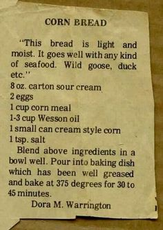 Cornbread South Carolina Style 2 cups Corn Meal 2 T baking powder 1 teaspoon soda 1 cup sour milk or buttermilk 3 eggs (beaten) Cup wesson oil. 1 Cup Sour Cream (commercial) Mix together add milk to right consistency Old Recipes, Vintage Recipes, Cooking Recipes, Recipies, Retro Recipes, Amish Recipes, Kitchen Recipes, Cooking Tips, Old Fashioned Recipes