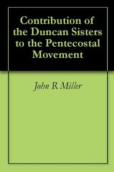 Contribution of the Duncan Sisters to the Pentecostal Movement by John R Miller. $4.68. Publisher: BookSurge (July 1, 2009). 188 pages